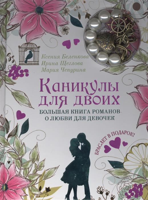 Беленкова К., Щеглова И., Чепурина М. Каникулы для двоих. Большая книга романов о любви для девочек. Браслет в подарок!
