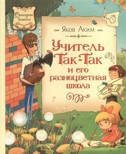 Аким Я.: Учитель Так-Так и его разноцветная школа. Повесть-сказка