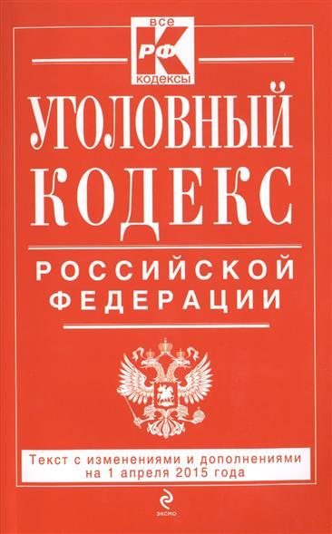 Уголовный кодекс Российской Федерации. Текст с изменениями и дополнениями на 1 апреля 2015 года