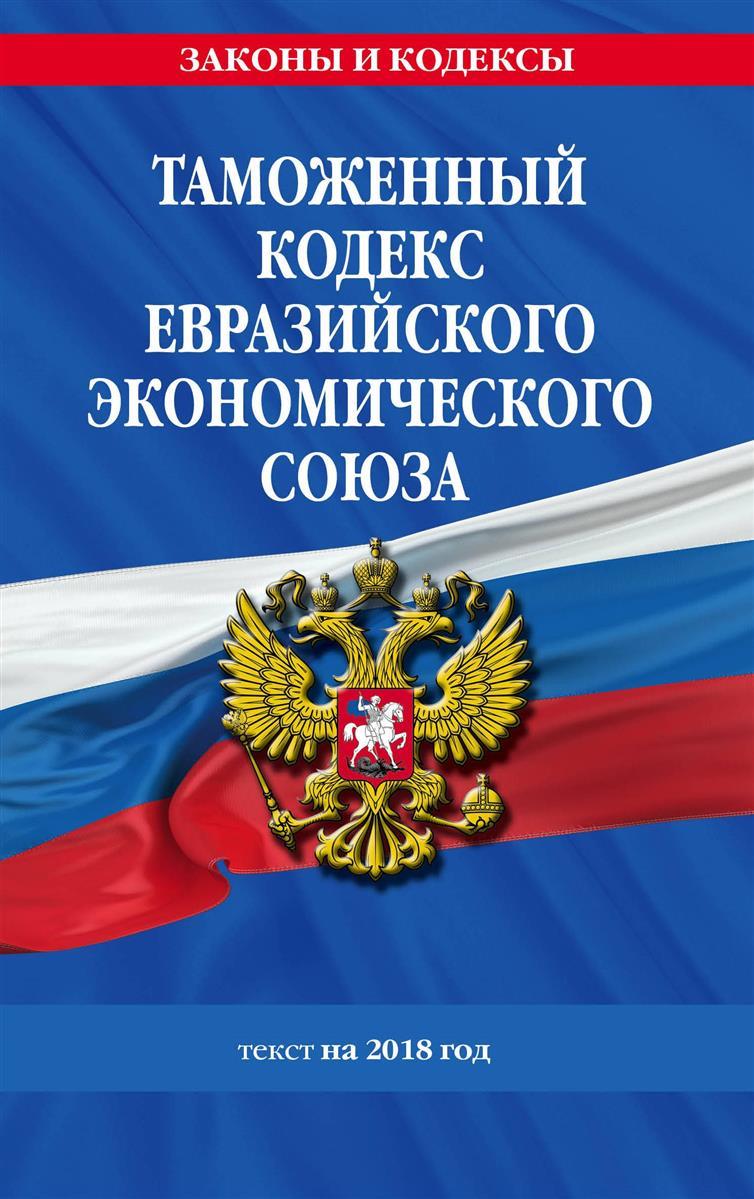 Мубаракшин Р. (отв. Ред.) Таможенный кодекс Евразийского экономического союза: текст на 2018 год