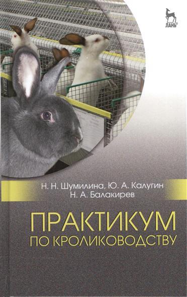Шумилина Н., Калугин Ю., Балакирев Н. Практикум по кролиководству