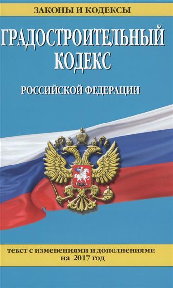 Градостроительный кодекс Российской Федерации. Текст с изменениями и дополнениями на 20 января 2017 года
