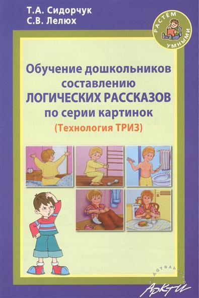 Обучение дошкольников составлению логических рассказов по серии картинок (Технология ТРИЗ). Методическое пособие для воспитателей детских садов и родителей