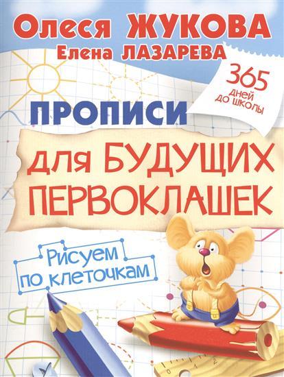 Жукова О., Лазарева Е. Прописи для будущих первоклашек. Рисуем по клеточкам