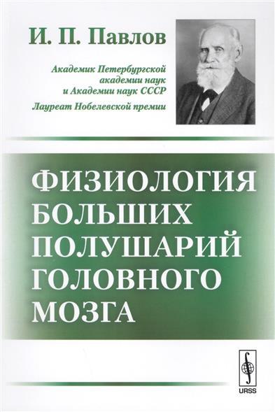 Павлов И. Физиология больших полушарий головного мозга