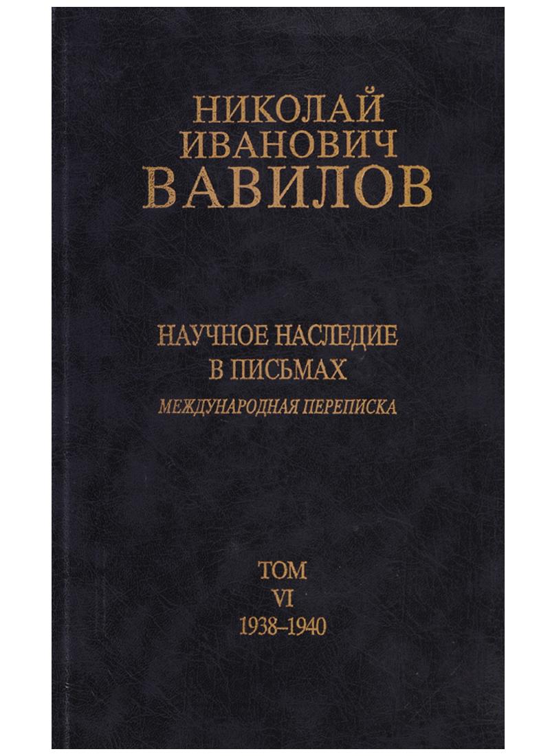 Николай Иванович Вавилов. Научное наследие в письмах. Международная переписка. Том VI. 1938-1940
