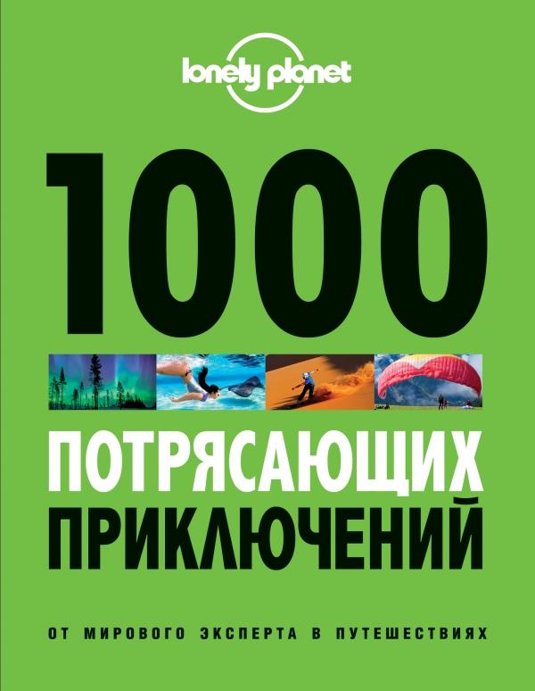 Звонарева Т. (пер.) 1000 потрясающих приключений от мирового эксперта в путешествиях. 2-е издание, исправленное и дополненное