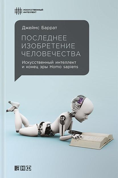 Баррат Дж. Последнее изобретение человечества. Искусственный интеллект и конец эры Homo sapiens стюарт рассел питер норвиг искусственный интеллект современный подход