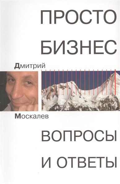 Москалев Д. Просто бизнес. Вопросы и ответы владимир москалев гугеноты