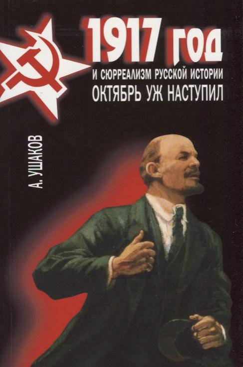 Ушаков А. 1917 год и сюрреализм русской истории. Октябрь уж наступил