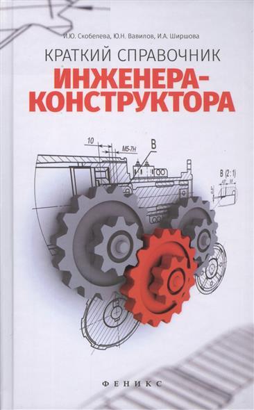 Скобелева И., Вавилов Ю., Ширшова И. Краткий справочник инженера-конструктора