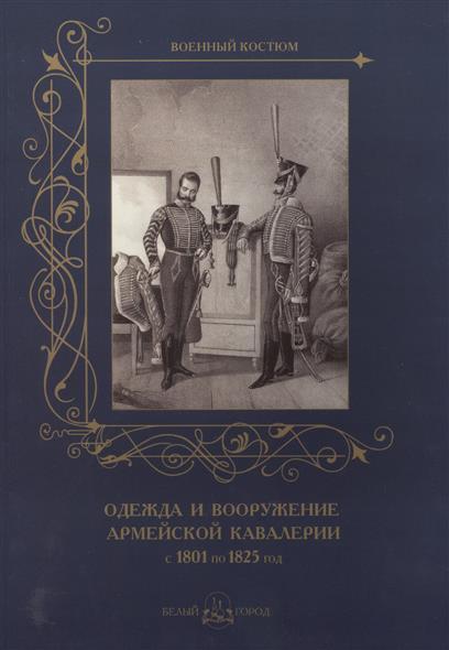 Пантилеева А. (ред.-сост.) Одежда и вооружение армейской кавалерии с 1801 по 1825 год