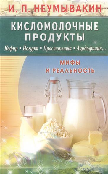 Неумывакин И. Кисломолочные продукты.  Мифы и реальность неумывакин и береза мифы и реальность