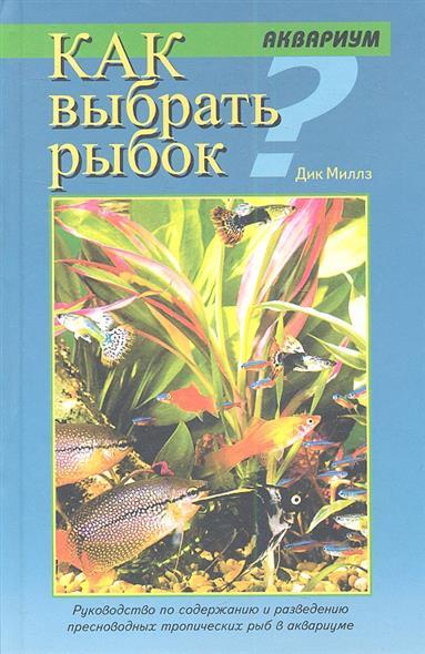 Как выбрать рыбок. Руководство по содержанию и разведению пресноводных тропических рыб в аквариуме