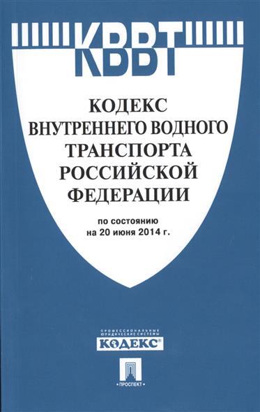 Кодекс внутреннего водного транспорта Российской Федерации по состоянию на 20 июня 2014г.