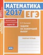 ЕГЭ 2017. Математика. Задачи на наилучший выбор. Задача 12 (базовый уровень). Рабочая тетрадь (ФГОС)