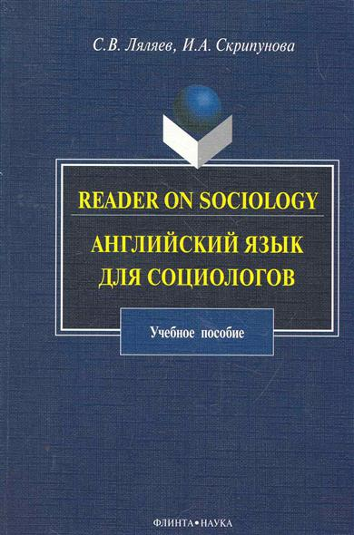 Ляляев С., Скрипунова И. Reader on Sociology Английский язык для социологов sociology