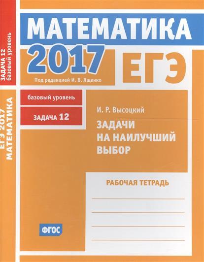 Высоцкий И.: ЕГЭ 2017. Математика. Задачи на наилучший выбор. Задача 12 (базовый уровень). Рабочая тетрадь (ФГОС)