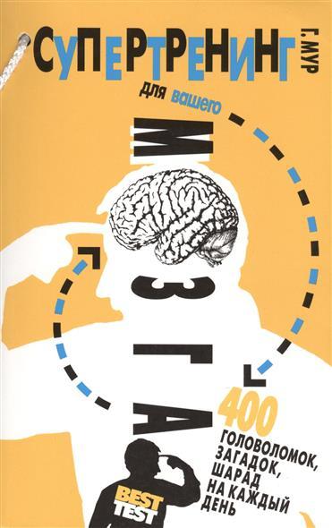 Мур Г. Супертренинг для вашего мозга. 400 головоломок, загадок, шарад на каждый день роб чиампа тереза мур джон каруччи как заработать на youtube для чайников