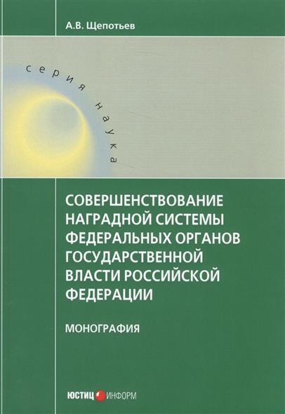 Совершенствование наградной системы федеральных органов государственной власти Российской Федерации. Монография