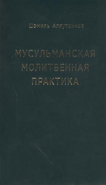 Аляутдинов Ш. Мусульманская молитвенная практика
