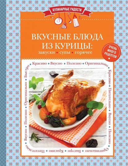 Вкусные блюда из курицы: закуски, супы, горячее. Очень много рецептов