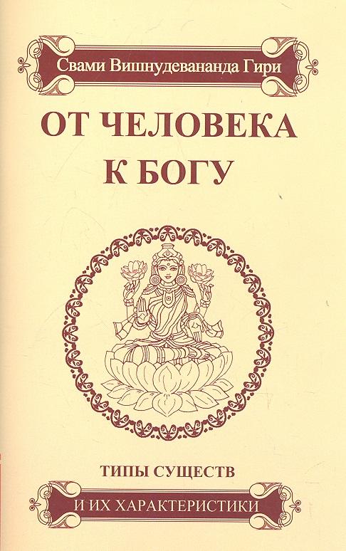 Свами Вишнудевананда Гири От человека к Богу. Типы существ и их характеристики. Путь духовной эволюции и разные типы существ свами вишнудевананда гири карма йога практика духовной трансформации