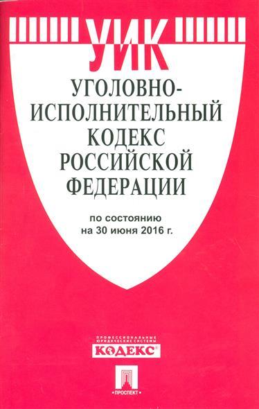 Уголовно-исполнительный кодекс Российской Федерации по состоянию на 30 июня 2016 г.