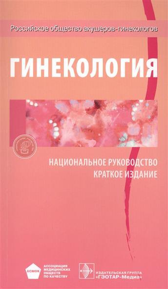 Савельева Г., Сухих Г., Манухина И. (ред.) Гинекология. Национальное руководство. Краткое издание