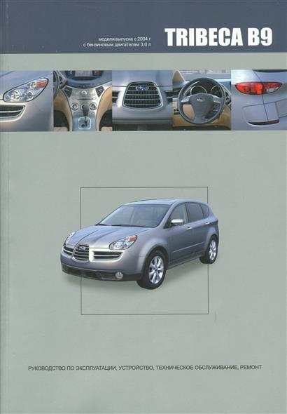Subaru TRIBECA B9. Модели выпуска с 2004 года с бензиновым двигателем EZ30D. Руководство по эксплуатации, устройство, техническое обслуживание, ремонт