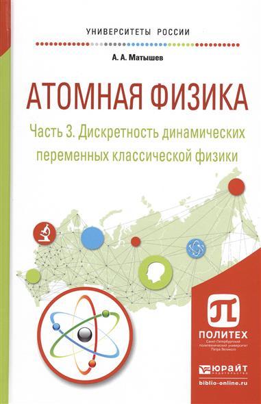 Матышев А. Атомная физика. Часть 3. Дискретность динамических переменных классической физики. Учебное пособие для академического бакалавриата