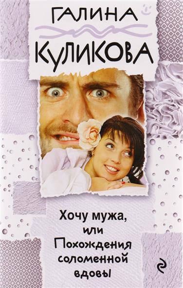 Куликова Г. Хочу мужа, или Похождения соломенной вдовы ISBN: 9785699971572 галина куликова хочу мужа или похождения соломенной вдовы