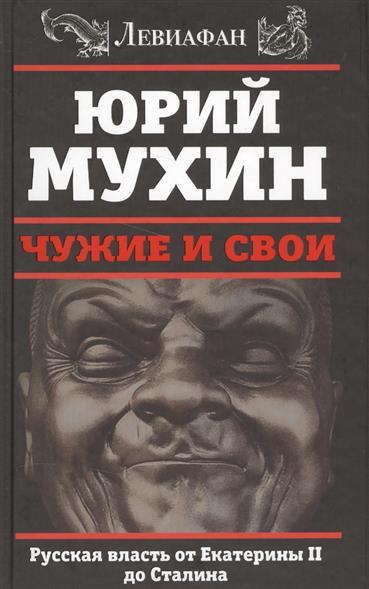 Мухин Ю. Чужие и свои. Русская власть от Екатерины II до Сталина