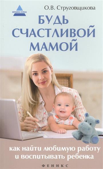 Струговщикова О. Будь счастливой мамой. Как найти любимую работу и воспитывать ребенка как найти работу энциклопедия