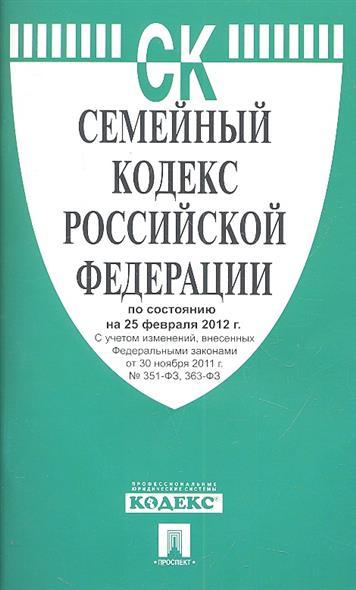 Семейный кодекс Российской Федерации по состоянию на 25 февраля 2012 г. С учетом изменений, внесенных Федеральными законами от 30 ноября 2011 г. № 351-ФЗ, 363-ФЗ