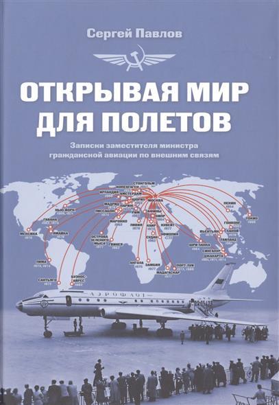 Павлов С. Открывая мир для полетов. Записки заместителя министра гражданской авиации по внешним связям
