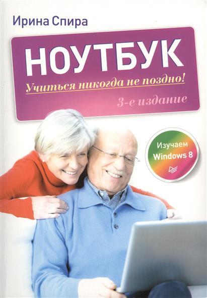 Спира И. Ноутбук: Учиться никогда не поздно! Изучаем Windows 8. 3-е издание пастернак е ноутбук для женщин изучаем windows 7