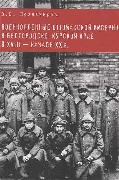 Военнопленные оттоманской империи в белгородско-курском крае в XVIII-начале XX в.