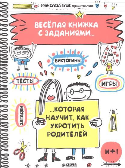 Буше Ф. Веселая книжка  заданиями, которая научит, как укротить родителей