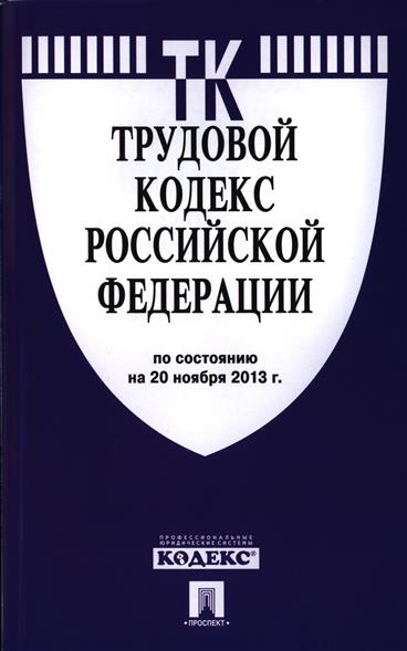 Трудовой кодекс Российской Федерации. По состоянию на 20 ноября 2013 г.