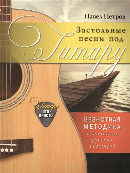 Петров П. Застольные песни под . Безнотная методика исполнения русских романсов