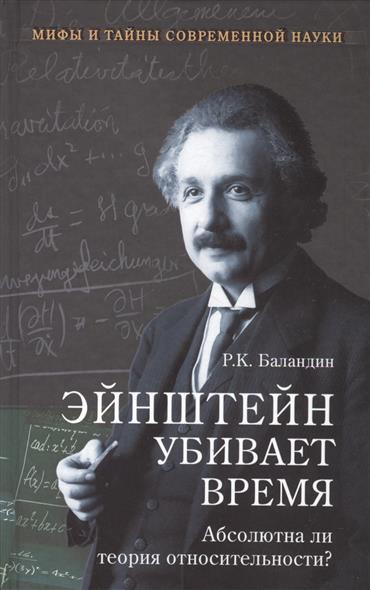 Баландин Р. Эйнштейн убивает время. Абсолютна ли теория относительности? очень специальная теория относительности иллюстрированное руководство