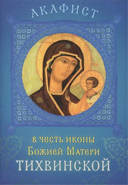 Акафист в честь иконы Божией Матери Тихвинской. Празднование 26 июня / 9 июля