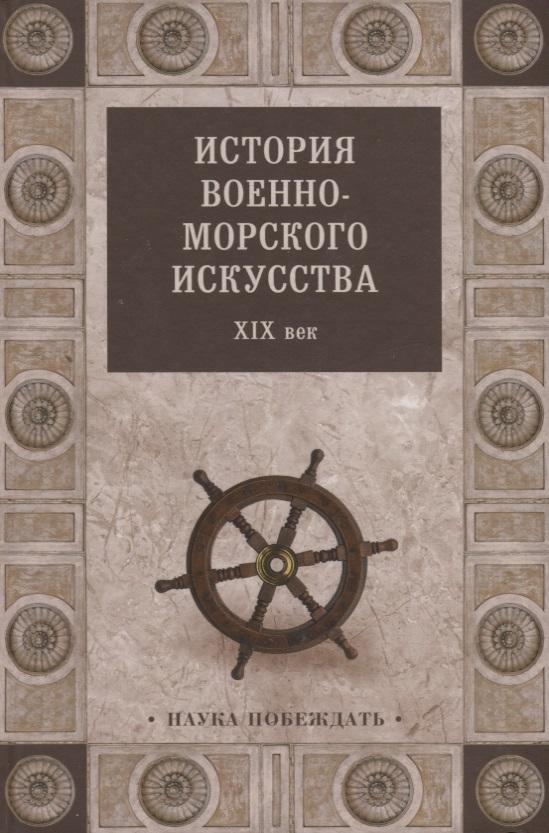 История военно-морского искусства. XIX век ISBN: 9785444466919