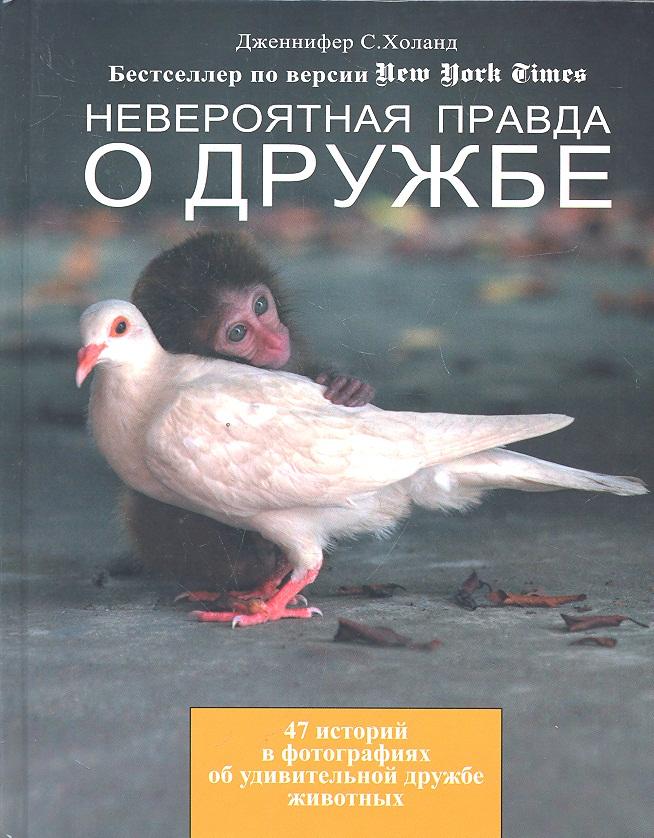 Холанд Дж. Невероятная правда о дружбе. 47 историй в фотографиях об удивительной дружбе животных