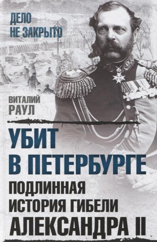 Убит в Петербурге. Подлинная история гибели Александра II