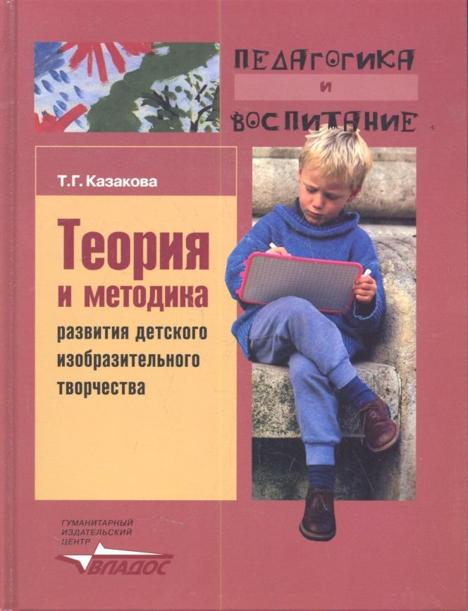 Казакова Т. Теория и методика развития детского изобразительного творчества. Учебное пособие