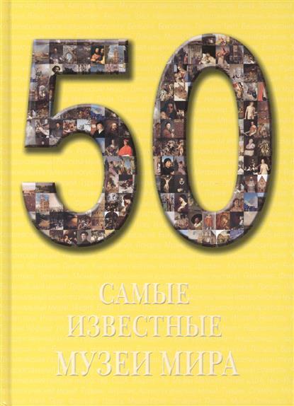 50. Самые известные музеи мира. Иллюстрированная энциклопедия