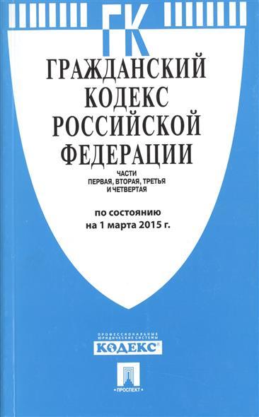 Гражданский кодекс Российской Федерации. Части первая, вторая, третья и четвертая. По состоянию на 1 марта 2015 г.