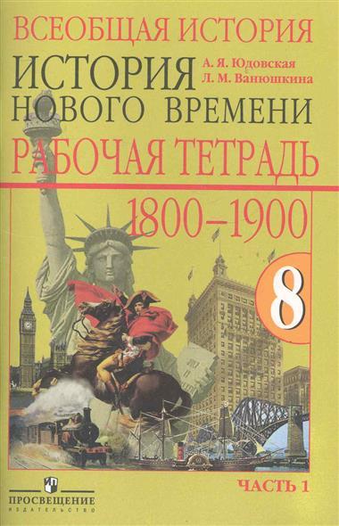 Юдовская А., Ванюшкина Л. Всеобщая история История Нового времени 1800-1900 Р/т 8 кл... 2тт